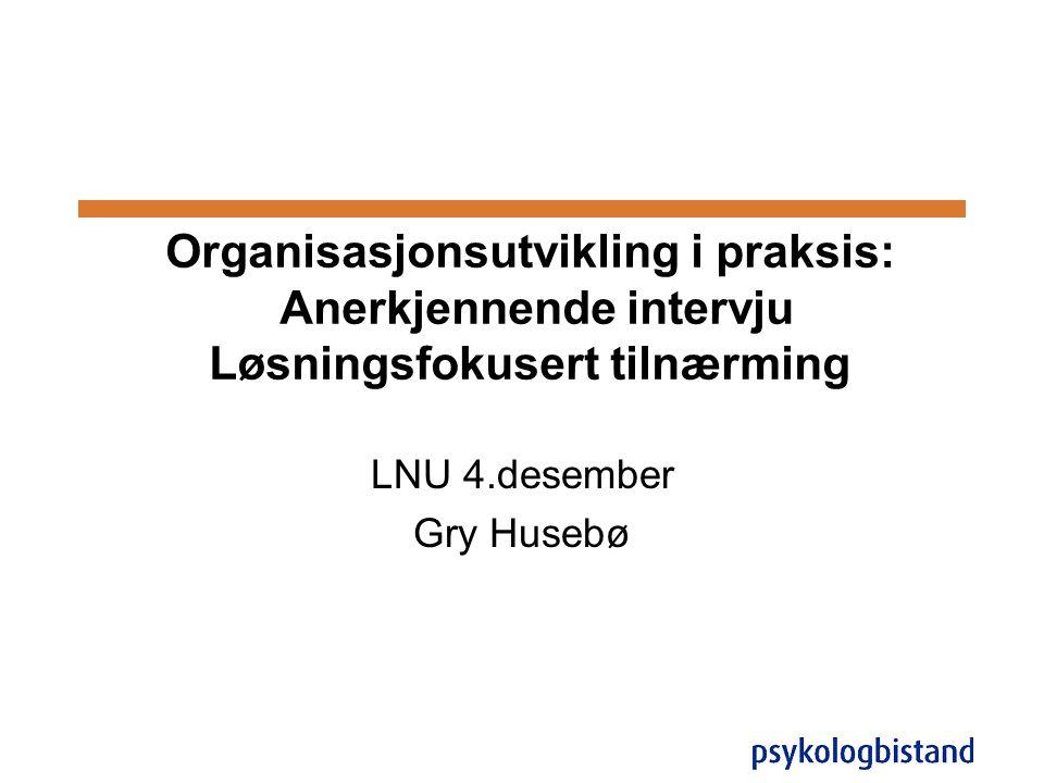 Organisasjonsutvikling i praksis: Anerkjennende intervju Løsningsfokusert tilnærming LNU 4.desember Gry Husebø