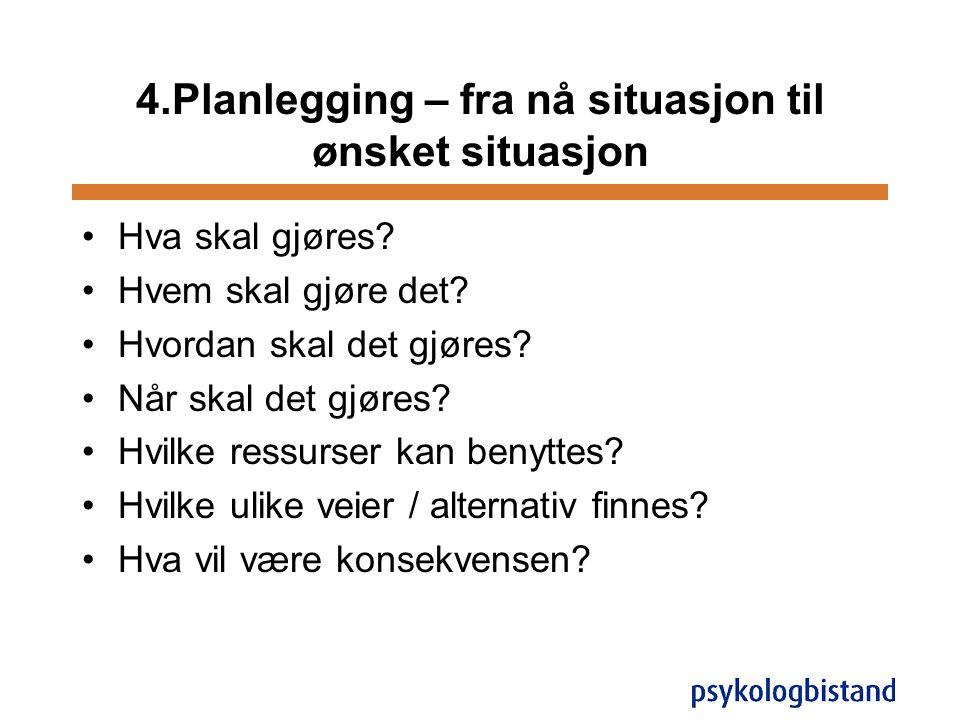 4.Planlegging – fra nå situasjon til ønsket situasjon •Hva skal gjøres? •Hvem skal gjøre det? •Hvordan skal det gjøres? •Når skal det gjøres? •Hvilke