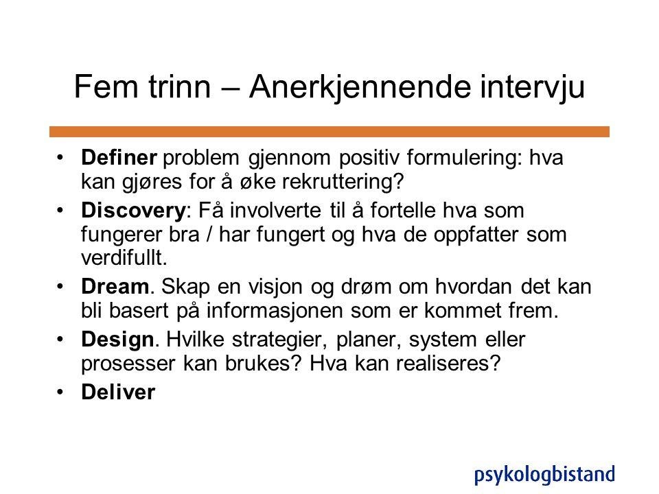 Fem trinn – Anerkjennende intervju •Definer problem gjennom positiv formulering: hva kan gjøres for å øke rekruttering? •Discovery: Få involverte til