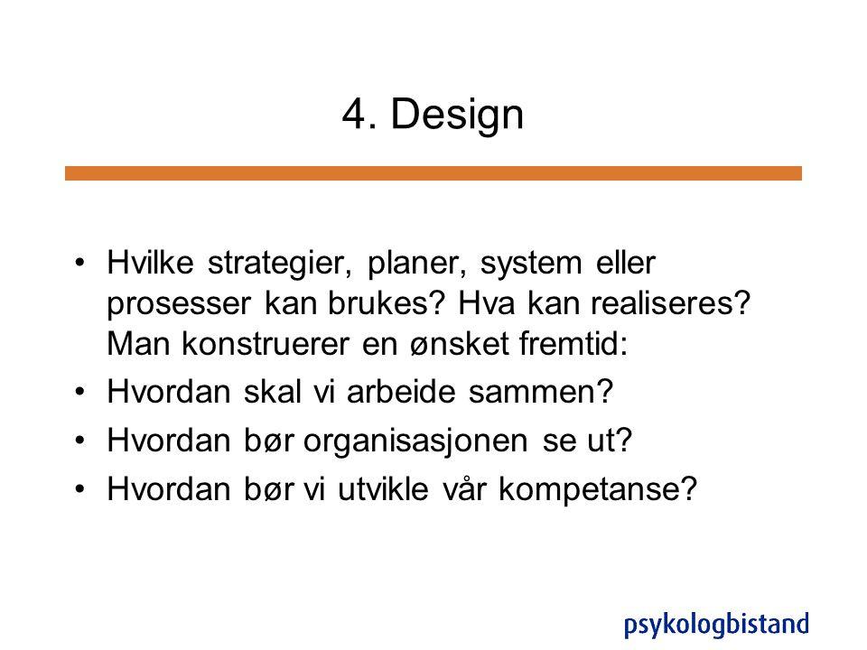 4. Design •Hvilke strategier, planer, system eller prosesser kan brukes? Hva kan realiseres? Man konstruerer en ønsket fremtid: •Hvordan skal vi arbei