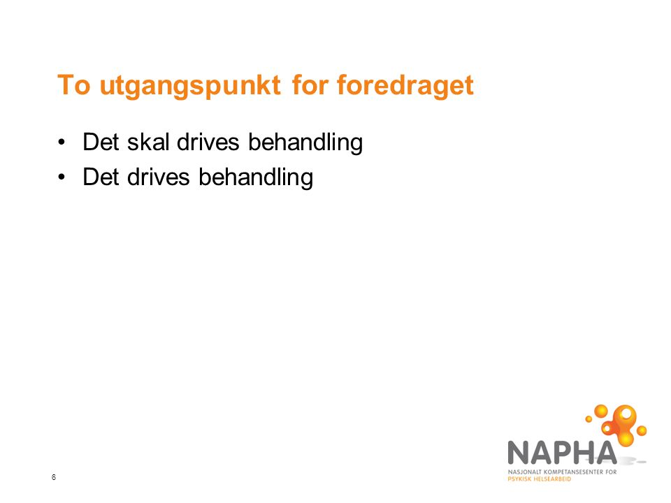 6 To utgangspunkt for foredraget •Det skal drives behandling •Det drives behandling