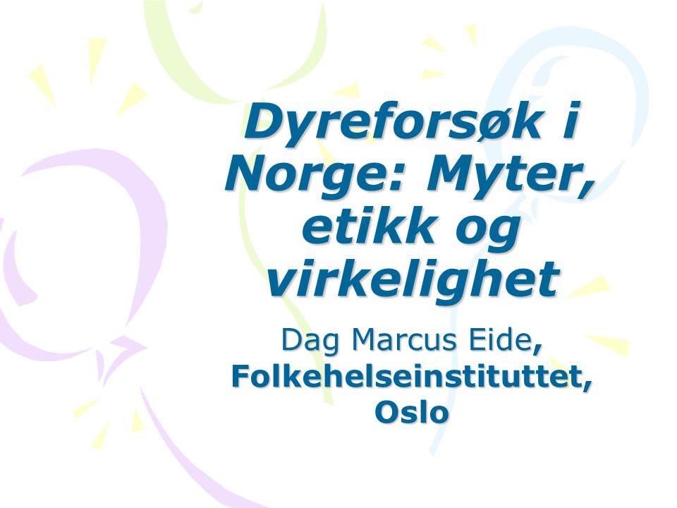 Dyreforsøk i Norge: Myter, etikk og virkelighet Dag Marcus Eide, Folkehelseinstituttet, Oslo