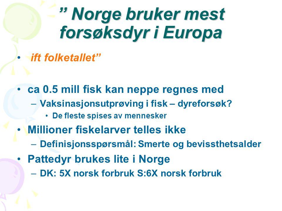 """"""" Norge bruker mest forsøksdyr i Europa • ift folketallet"""" •ca 0.5 mill fisk kan neppe regnes med –Vaksinasjonsutprøving i fisk – dyreforsøk? •De fles"""
