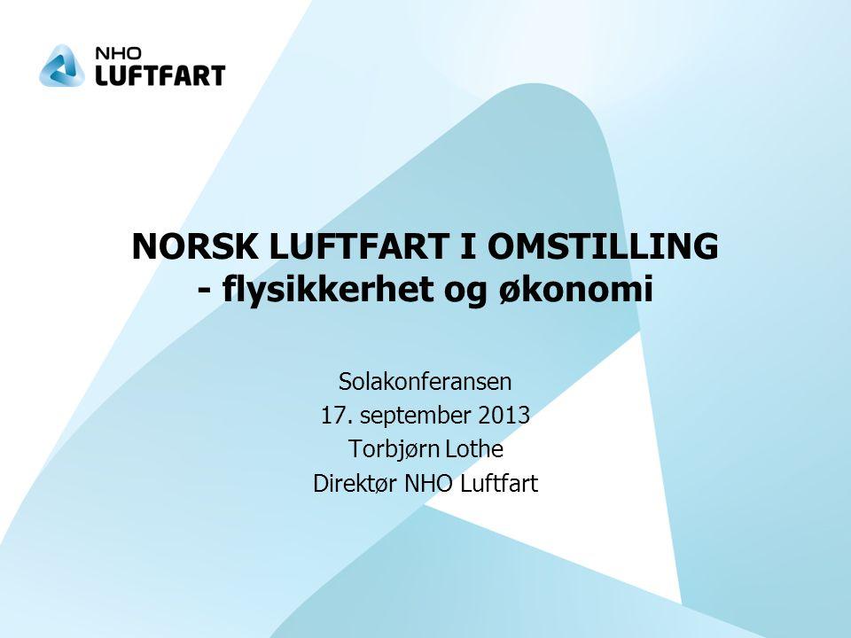 NORSK LUFTFART I OMSTILLING - flysikkerhet og økonomi Solakonferansen 17. september 2013 Torbjørn Lothe Direktør NHO Luftfart