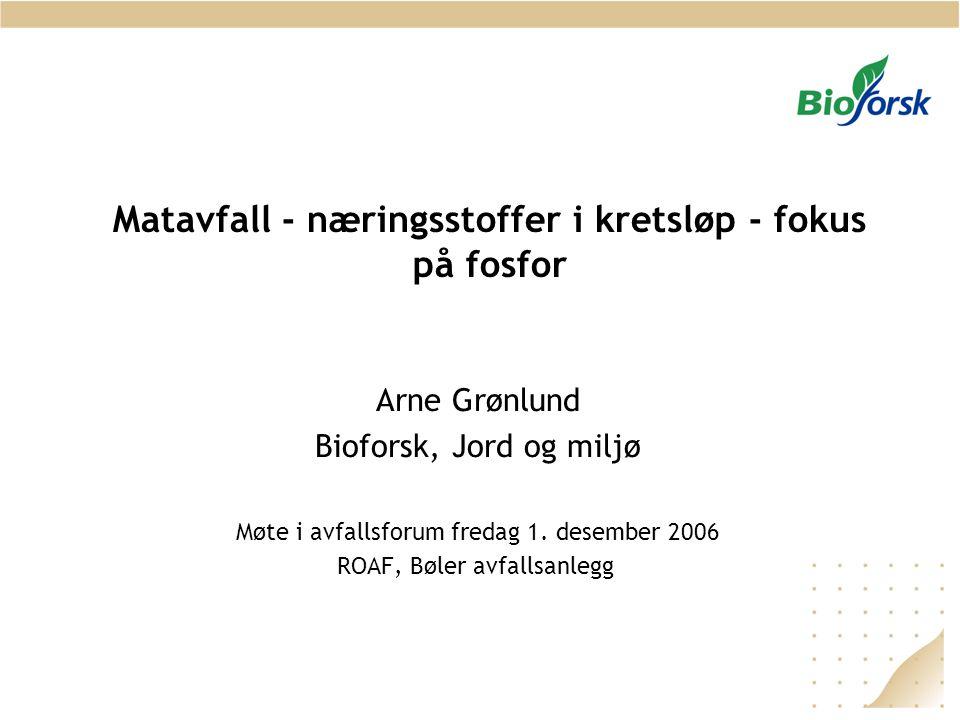Matavfall - næringsstoffer i kretsløp - fokus på fosfor Arne Grønlund Bioforsk, Jord og miljø Møte i avfallsforum fredag 1. desember 2006 ROAF, Bøler