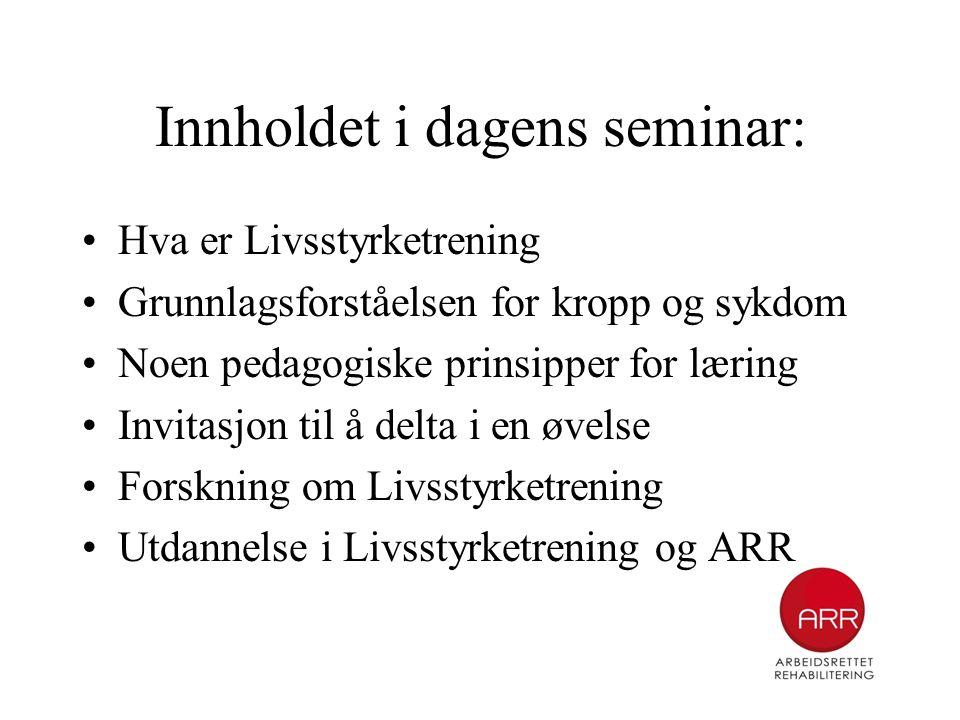 Innholdet i dagens seminar: •Hva er Livsstyrketrening •Grunnlagsforståelsen for kropp og sykdom •Noen pedagogiske prinsipper for læring •Invitasjon ti