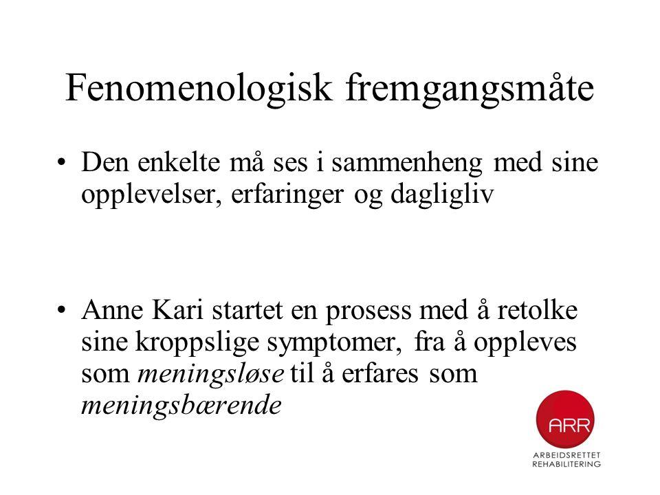 Fenomenologisk fremgangsmåte •Den enkelte må ses i sammenheng med sine opplevelser, erfaringer og dagligliv •Anne Kari startet en prosess med å retolk