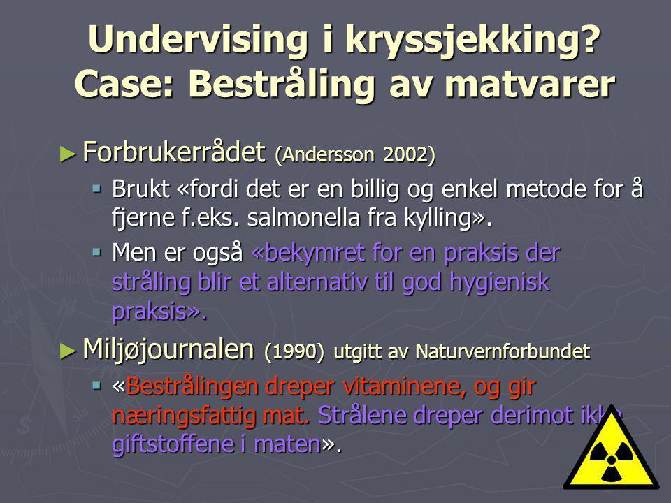 Undervising i kryssjekking? Case: Bestråling av matvarer ► Forbrukerrådet (Andersson 2002)  Brukt «fordi det er en billig og enkel metode for å fjern