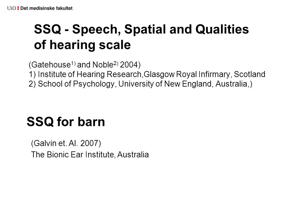 SSQ - Speech, Spatial and Qualities of hearing scale (Gatehouse 1) and Noble 2) 2004) 1) Institute of Hearing Research,Glasgow Royal Infirmary, Scotland 2) School of Psychology, University of New England, Australia,) SSQ for barn (Galvin et.