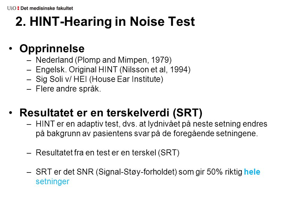 2. HINT-Hearing in Noise Test •Opprinnelse –Nederland (Plomp and Mimpen, 1979) –Engelsk. Original HINT (Nilsson et al, 1994) –Sig Soli v/ HEI (House E