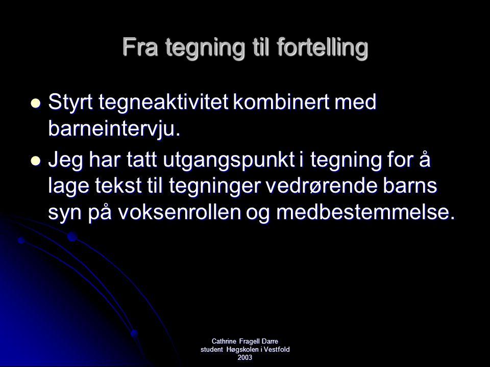 Cathrine Fragell Darre student Høgskolen i Vestfold 2003 Fra tegning til fortelling  Styrt tegneaktivitet kombinert med barneintervju.  Jeg har tatt