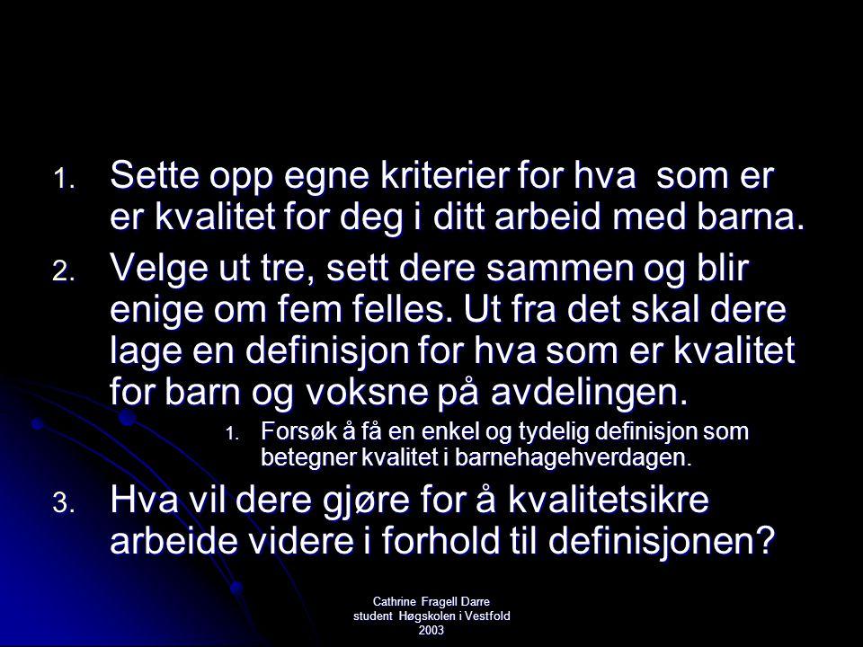 Cathrine Fragell Darre student Høgskolen i Vestfold 2003 1. Sette opp egne kriterier for hva som er er kvalitet for deg i ditt arbeid med barna. 2. Ve