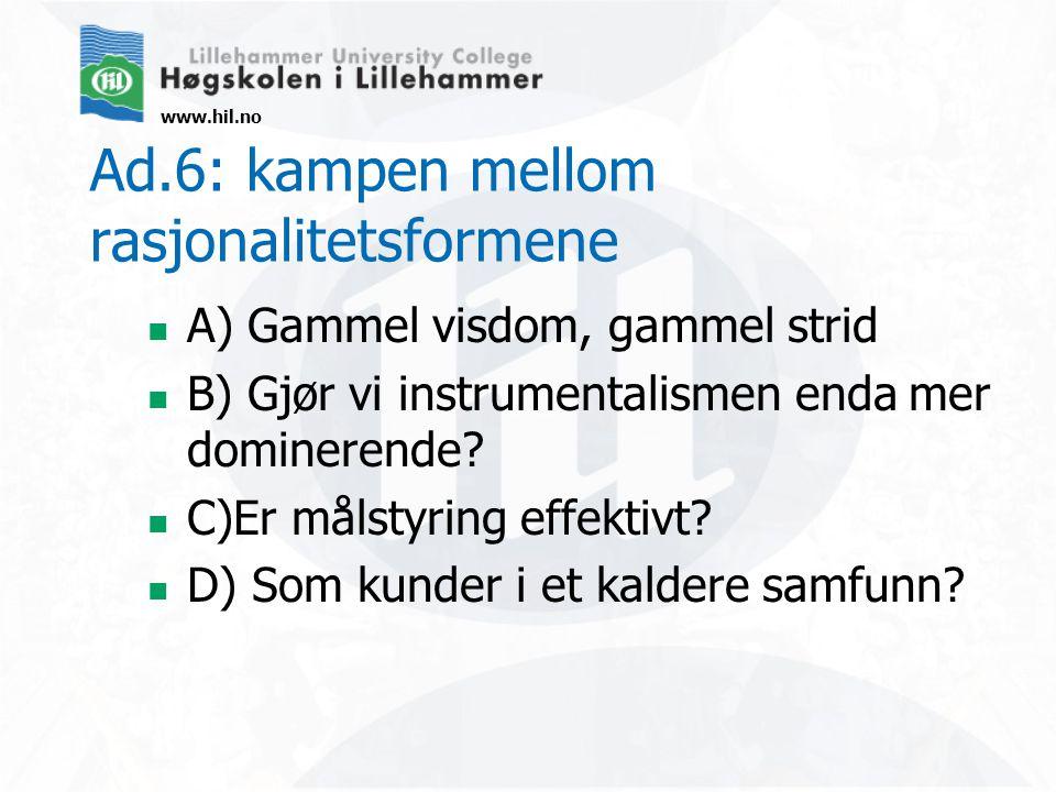 www.hil.no Ad.6: kampen mellom rasjonalitetsformene  A) Gammel visdom, gammel strid  B) Gjør vi instrumentalismen enda mer dominerende.