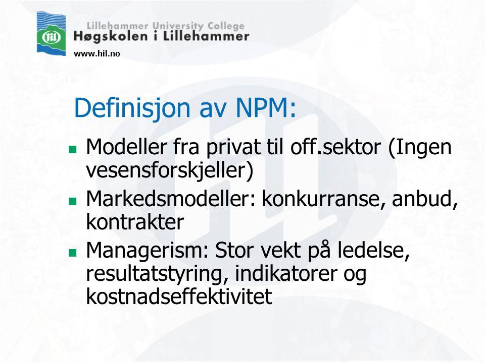 www.hil.no Definisjon av NPM:  Modeller fra privat til off.sektor (Ingen vesensforskjeller)  Markedsmodeller: konkurranse, anbud, kontrakter  Managerism: Stor vekt på ledelse, resultatstyring, indikatorer og kostnadseffektivitet