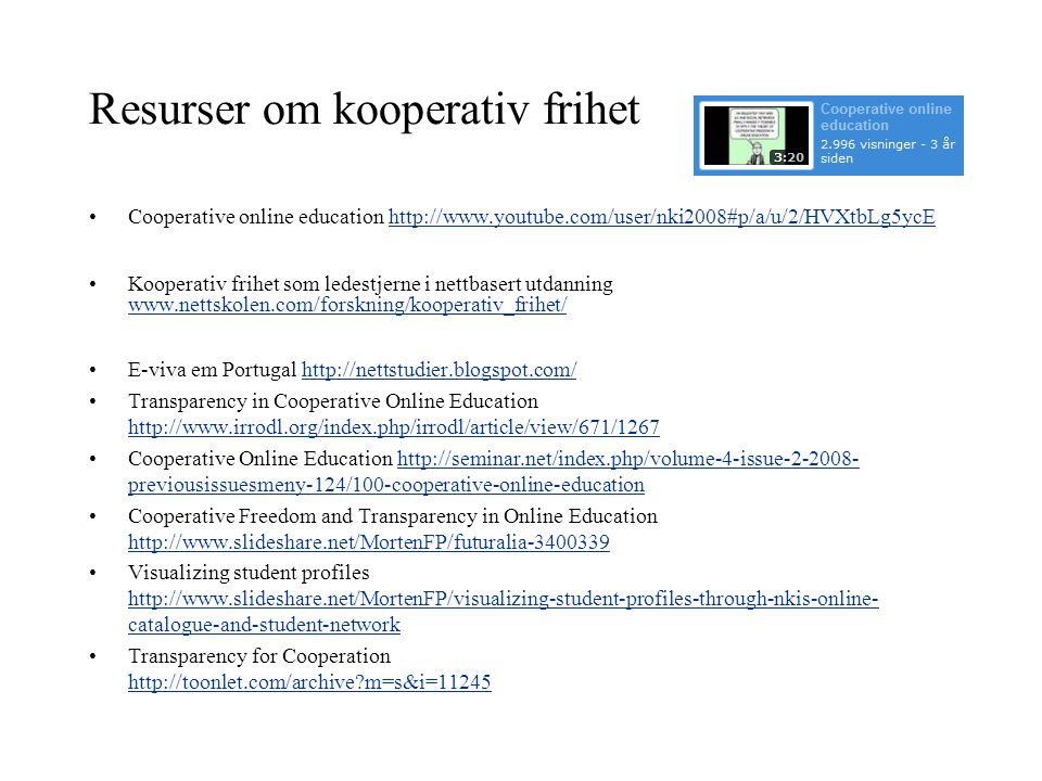 Resurser om kooperativ frihet •Cooperative online education http://www.youtube.com/user/nki2008#p/a/u/2/HVXtbLg5ycEhttp://www.youtube.com/user/nki2008#p/a/u/2/HVXtbLg5ycE •Kooperativ frihet som ledestjerne i nettbasert utdanning www.nettskolen.com/forskning/kooperativ_frihet/ www.nettskolen.com/forskning/kooperativ_frihet/ •E-viva em Portugal http://nettstudier.blogspot.com/http://nettstudier.blogspot.com/ •Transparency in Cooperative Online Education http://www.irrodl.org/index.php/irrodl/article/view/671/1267 http://www.irrodl.org/index.php/irrodl/article/view/671/1267 •Cooperative Online Education http://seminar.net/index.php/volume-4-issue-2-2008- previousissuesmeny-124/100-cooperative-online-educationhttp://seminar.net/index.php/volume-4-issue-2-2008- previousissuesmeny-124/100-cooperative-online-education •Cooperative Freedom and Transparency in Online Education http://www.slideshare.net/MortenFP/futuralia-3400339 http://www.slideshare.net/MortenFP/futuralia-3400339 •Visualizing student profiles http://www.slideshare.net/MortenFP/visualizing-student-profiles-through-nkis-online- catalogue-and-student-network http://www.slideshare.net/MortenFP/visualizing-student-profiles-through-nkis-online- catalogue-and-student-network •Transparency for Cooperation http://toonlet.com/archive?m=s&i=11245 http://toonlet.com/archive?m=s&i=11245
