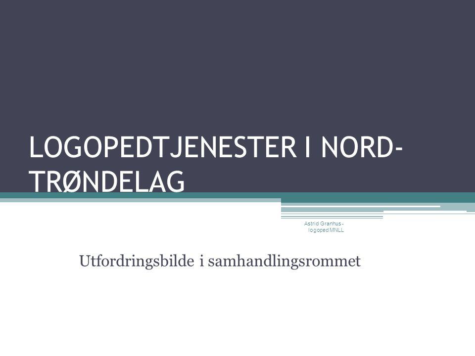 LOGOPEDTJENESTER I NORD- TRØNDELAG Utfordringsbilde i samhandlingsrommet Astrid Granhus - logoped MNLL