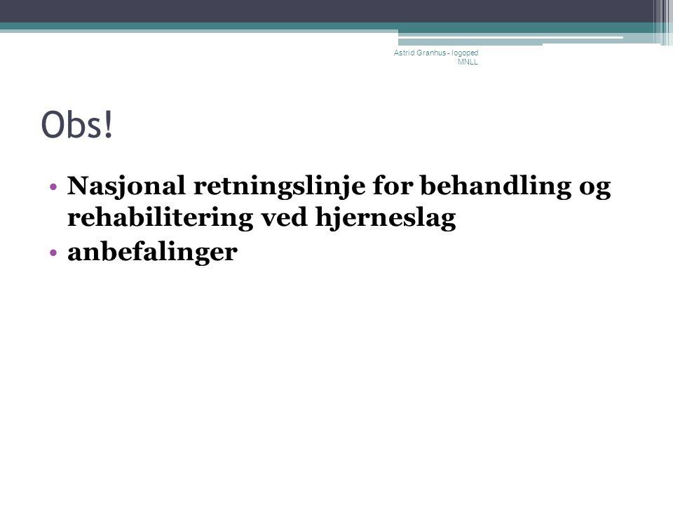 Obs! •Nasjonal retningslinje for behandling og rehabilitering ved hjerneslag •anbefalinger Astrid Granhus - logoped MNLL