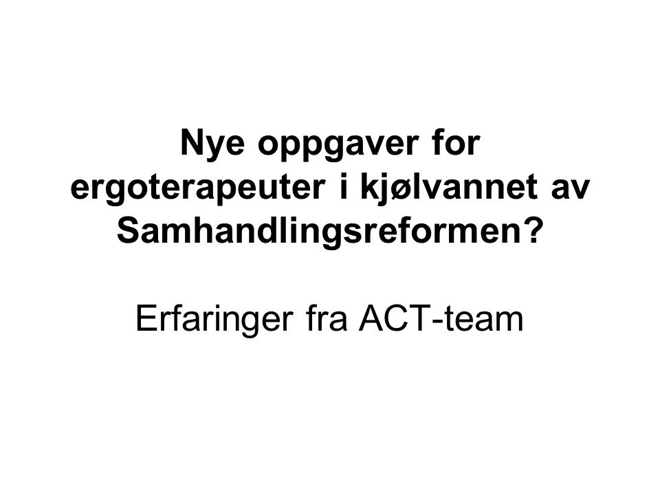 Agenda •Eksempel på samhandling innen psykiatrifeltet •Om den nasjonale satsingen på ACT-team i Norge – hvorfor.