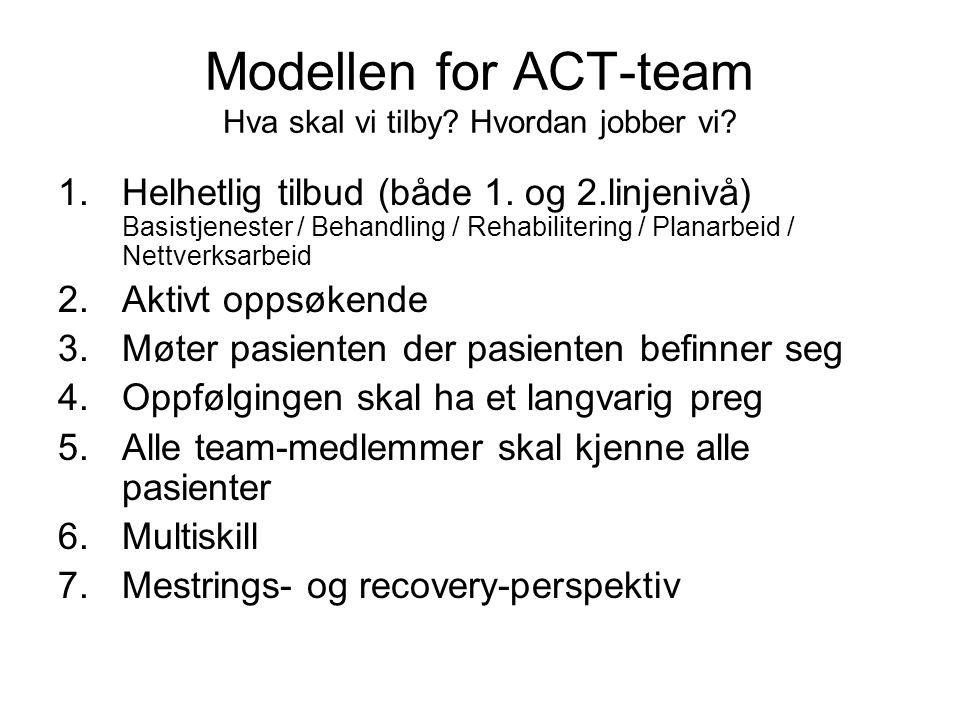 Modellen for ACT-team Hva skal vi tilby? Hvordan jobber vi? 1.Helhetlig tilbud (både 1. og 2.linjenivå) Basistjenester / Behandling / Rehabilitering /