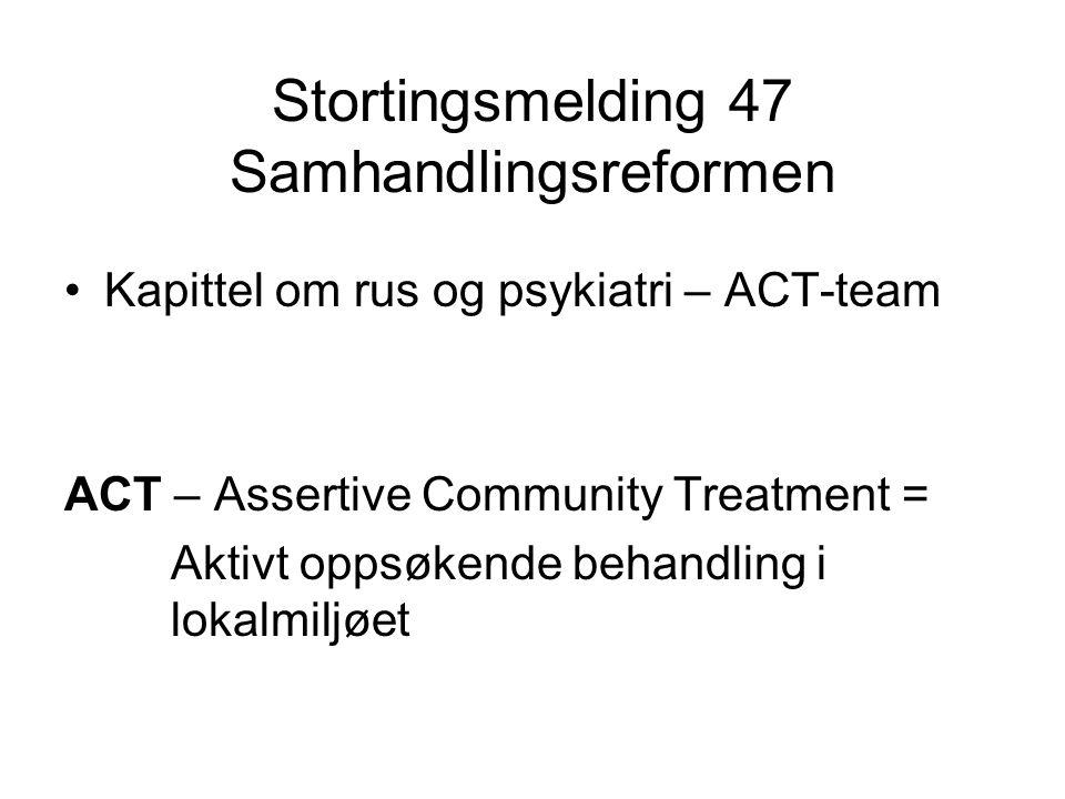 Stortingsmelding 47 Samhandlingsreformen •Kapittel om rus og psykiatri – ACT-team ACT – Assertive Community Treatment = Aktivt oppsøkende behandling i