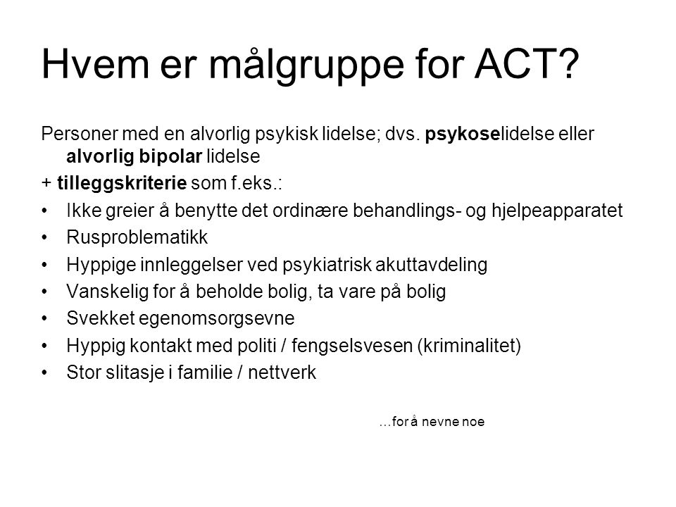 Hvem er målgruppe for ACT? Personer med en alvorlig psykisk lidelse; dvs. psykoselidelse eller alvorlig bipolar lidelse + tilleggskriterie som f.eks.: