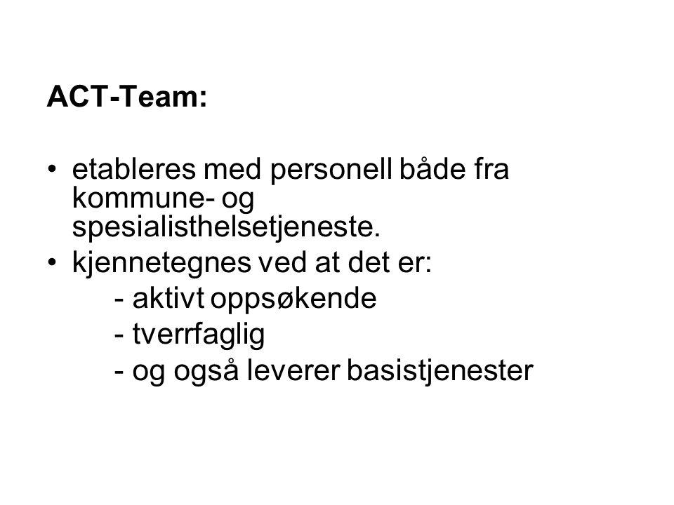ACT-Team: •etableres med personell både fra kommune- og spesialisthelsetjeneste. •kjennetegnes ved at det er: - aktivt oppsøkende - tverrfaglig - og o