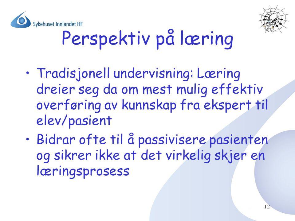 12 Perspektiv på læring •Tradisjonell undervisning: Læring dreier seg da om mest mulig effektiv overføring av kunnskap fra ekspert til elev/pasient •B