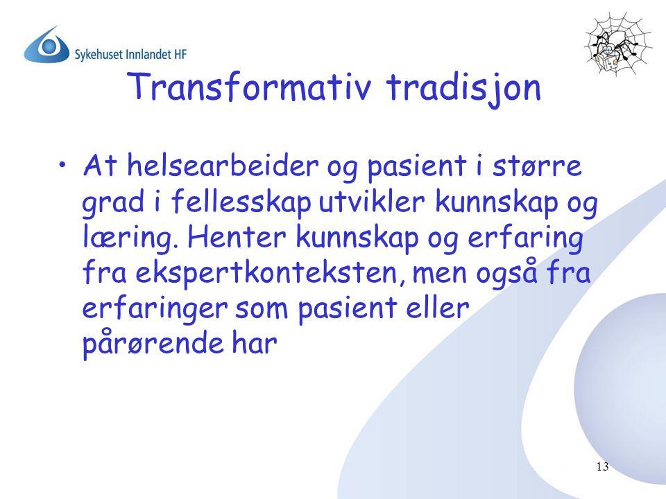 13 Transformativ tradisjon •At helsearbeider og pasient i større grad i fellesskap utvikler kunnskap og læring. Henter kunnskap og erfaring fra eksper