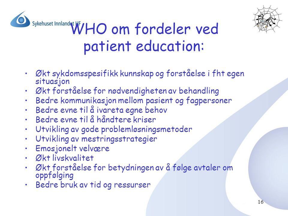 16 WHO om fordeler ved patient education: •Økt sykdomsspesifikk kunnskap og forståelse i fht egen situasjon •Økt forståelse for nødvendigheten av beha