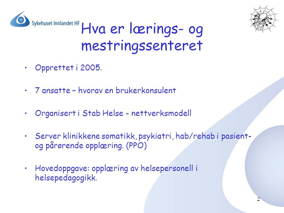 Hva er lærings- og mestringssenteret •Opprettet i 2005. •7 ansatte – hvorav en brukerkonsulent •Organisert i Stab Helse - nettverksmodell •Server klin
