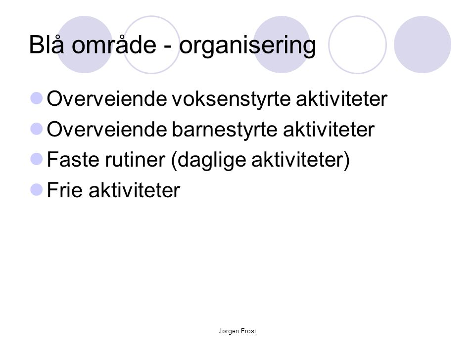 Jørgen Frost Blå område - organisering  Overveiende voksenstyrte aktiviteter  Overveiende barnestyrte aktiviteter  Faste rutiner (daglige aktivitet