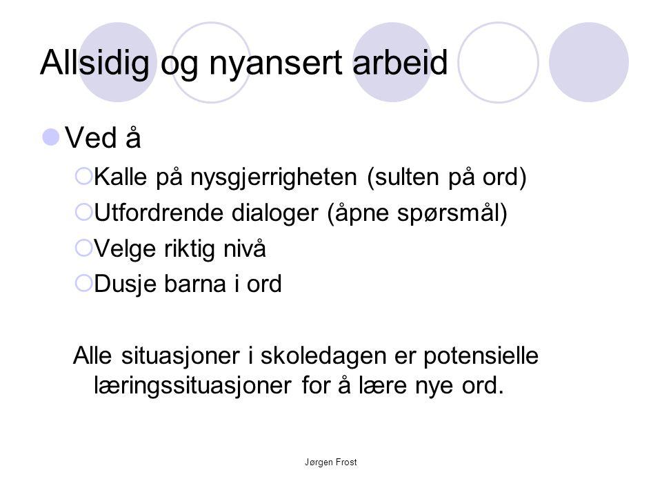 Jørgen Frost Allsidig og nyansert arbeid  Ved å  Kalle på nysgjerrigheten (sulten på ord)  Utfordrende dialoger (åpne spørsmål)  Velge riktig nivå