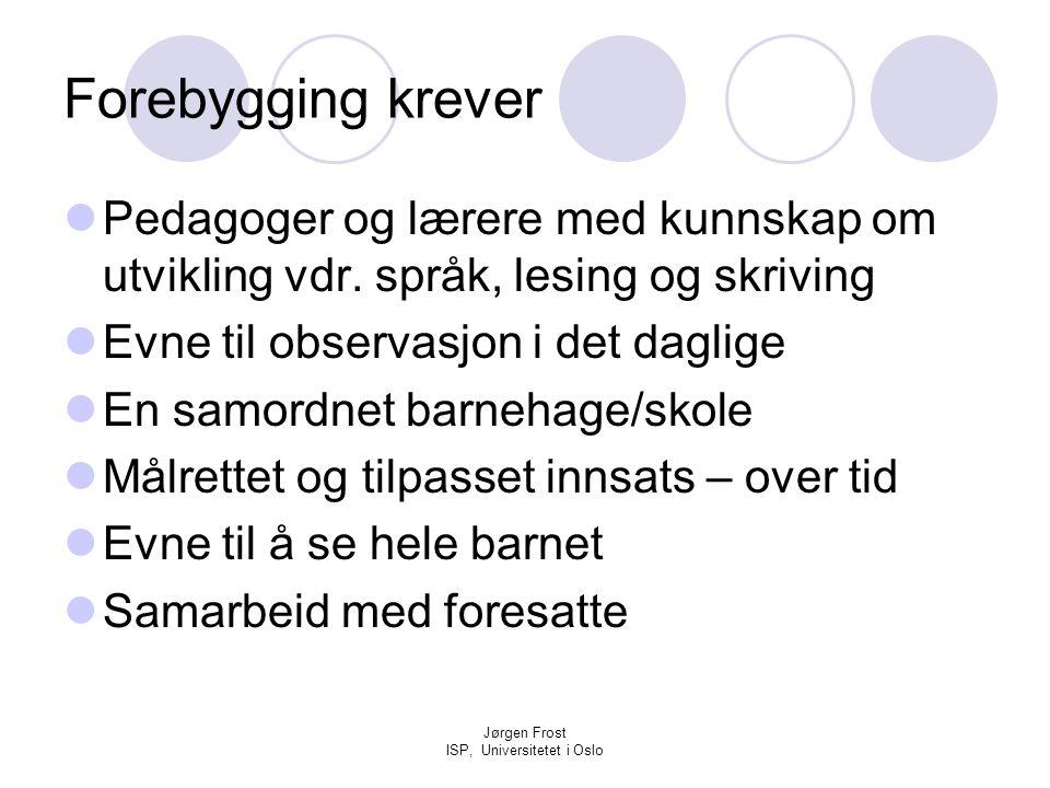 Jørgen Frost ISP, Universitetet i Oslo Forebygging krever  Pedagoger og lærere med kunnskap om utvikling vdr. språk, lesing og skriving  Evne til ob