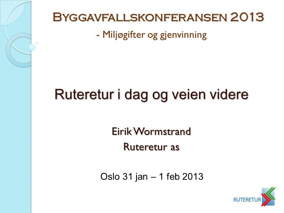 - Miljøgifter og gjenvinning Ruteretur i dag og veien videre Eirik Wormstrand Ruteretur as Byggavfallskonferansen 2013 Oslo 31 jan – 1 feb 2013