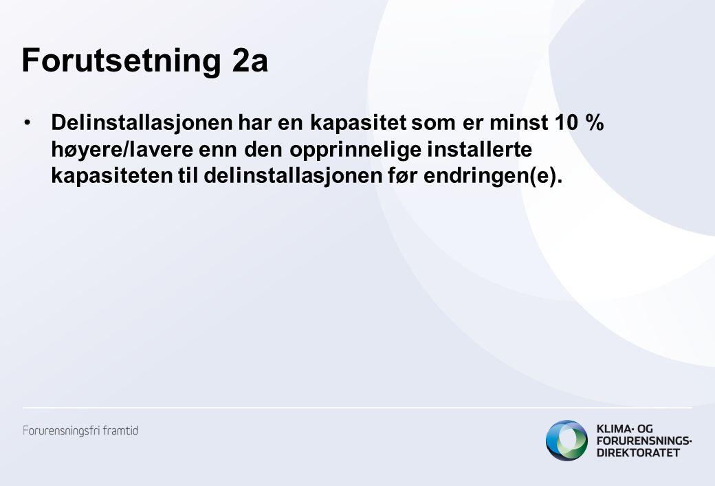 Forutsetning 2a •Delinstallasjonen har en kapasitet som er minst 10 % høyere/lavere enn den opprinnelige installerte kapasiteten til delinstallasjonen før endringen(e).