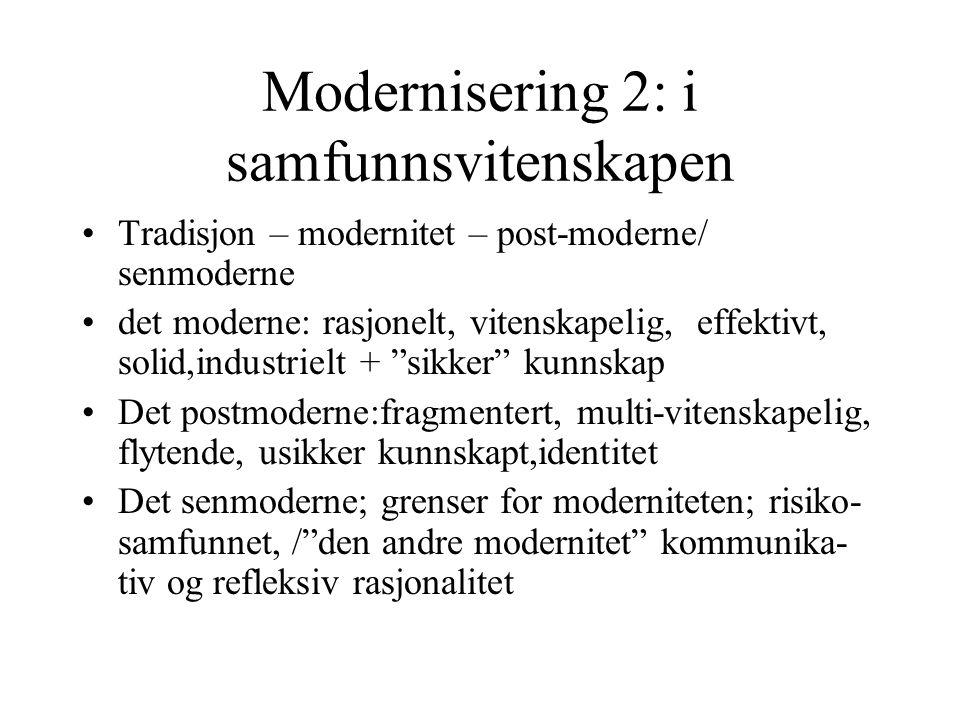 Modernisering 2: i samfunnsvitenskapen •Tradisjon – modernitet – post-moderne/ senmoderne •det moderne: rasjonelt, vitenskapelig, effektivt, solid,industrielt + sikker kunnskap •Det postmoderne:fragmentert, multi-vitenskapelig, flytende, usikker kunnskapt,identitet •Det senmoderne; grenser for moderniteten; risiko- samfunnet, / den andre modernitet kommunika- tiv og refleksiv rasjonalitet