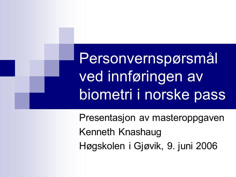 Personvernspørsmål ved innføringen av biometri i norske pass Presentasjon av masteroppgaven Kenneth Knashaug Høgskolen i Gjøvik, 9.
