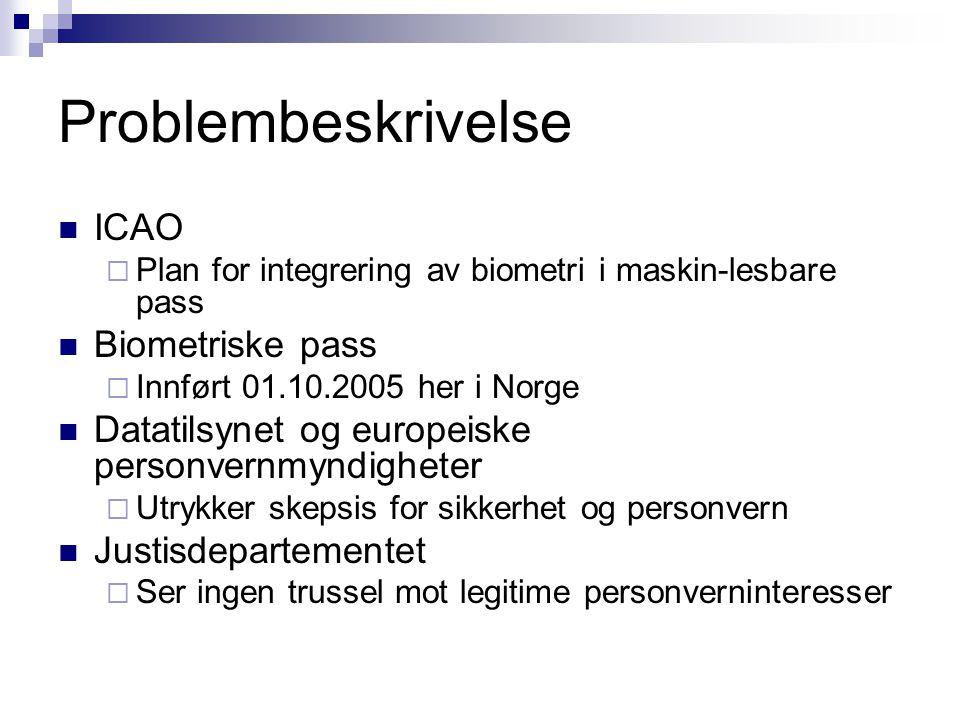Problembeskrivelse  ICAO  Plan for integrering av biometri i maskin-lesbare pass  Biometriske pass  Innført 01.10.2005 her i Norge  Datatilsynet og europeiske personvernmyndigheter  Utrykker skepsis for sikkerhet og personvern  Justisdepartementet  Ser ingen trussel mot legitime personverninteresser