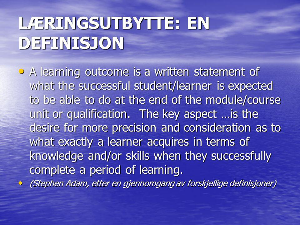 LÆRINGSUTBYTTE: EN DEFINISJON • A learning outcome is a written statement of what the successful student/learner is expected to be able to do at the end of the module/course unit or qualification.