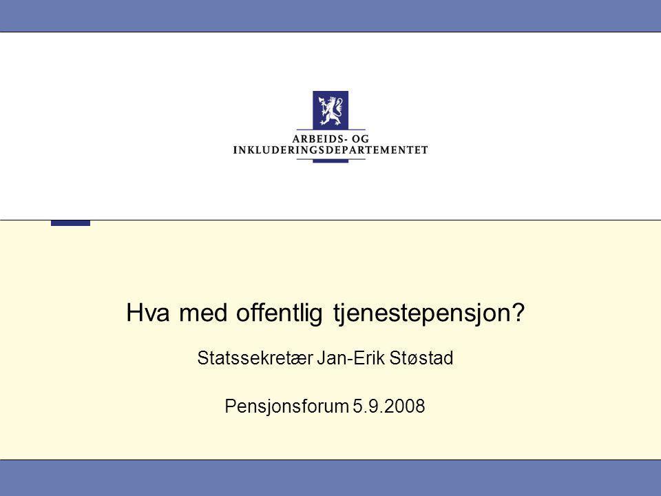 Hva med offentlig tjenestepensjon? Statssekretær Jan-Erik Støstad Pensjonsforum 5.9.2008