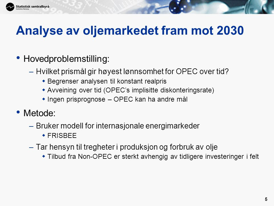 5 Analyse av oljemarkedet fram mot 2030 • Hovedproblemstilling: –Hvilket prismål gir høyest lønnsomhet for OPEC over tid.