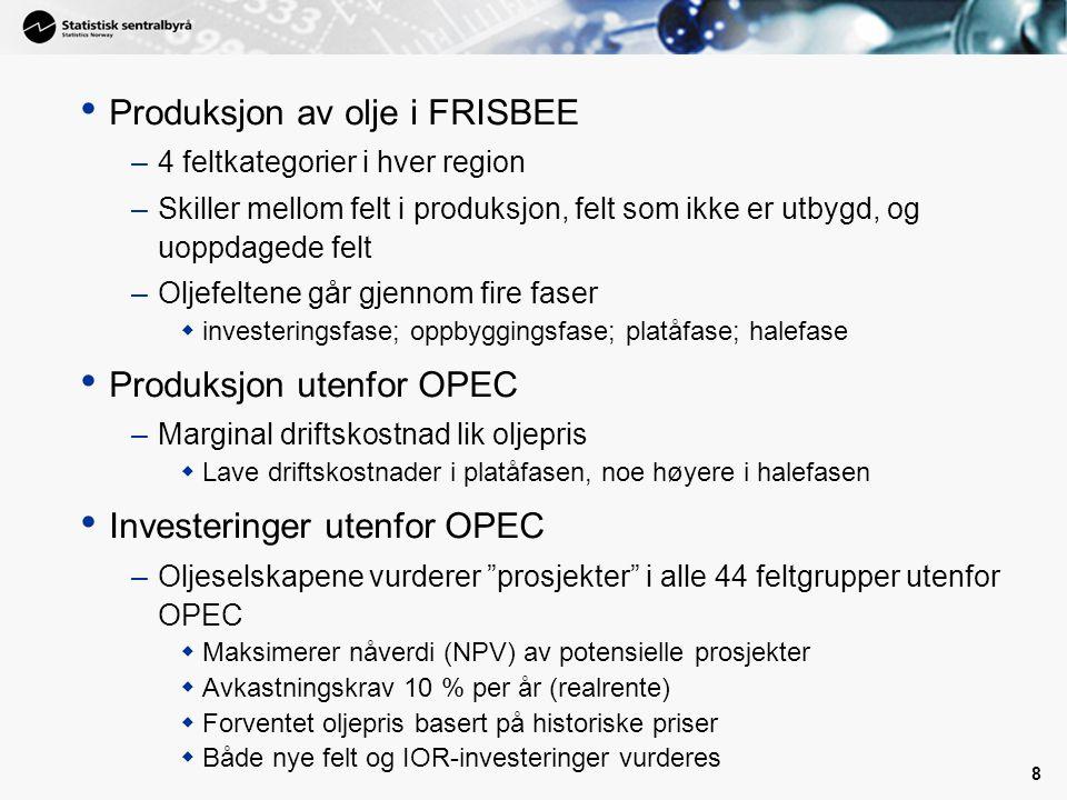 8 • Produksjon av olje i FRISBEE –4 feltkategorier i hver region –Skiller mellom felt i produksjon, felt som ikke er utbygd, og uoppdagede felt –Oljefeltene går gjennom fire faser  investeringsfase; oppbyggingsfase; platåfase; halefase • Produksjon utenfor OPEC –Marginal driftskostnad lik oljepris  Lave driftskostnader i platåfasen, noe høyere i halefasen • Investeringer utenfor OPEC –Oljeselskapene vurderer prosjekter i alle 44 feltgrupper utenfor OPEC  Maksimerer nåverdi (NPV) av potensielle prosjekter  Avkastningskrav 10 % per år (realrente)  Forventet oljepris basert på historiske priser  Både nye felt og IOR-investeringer vurderes