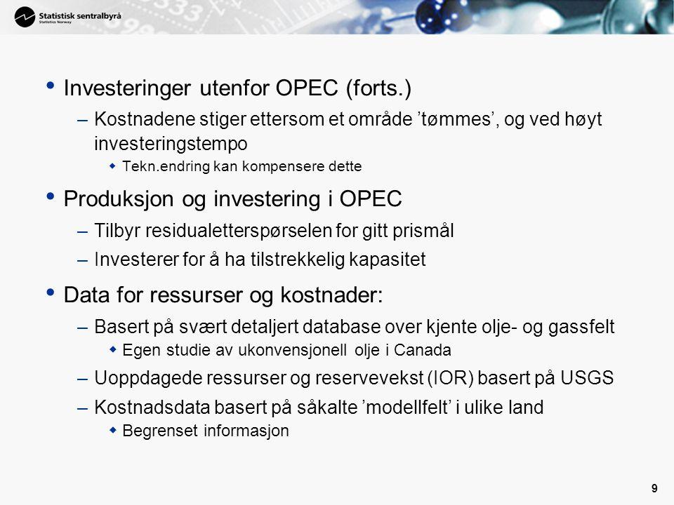 9 • Investeringer utenfor OPEC (forts.) –Kostnadene stiger ettersom et område 'tømmes', og ved høyt investeringstempo  Tekn.endring kan kompensere dette • Produksjon og investering i OPEC –Tilbyr residualetterspørselen for gitt prismål –Investerer for å ha tilstrekkelig kapasitet • Data for ressurser og kostnader: –Basert på svært detaljert database over kjente olje- og gassfelt  Egen studie av ukonvensjonell olje i Canada –Uoppdagede ressurser og reservevekst (IOR) basert på USGS –Kostnadsdata basert på såkalte 'modellfelt' i ulike land  Begrenset informasjon