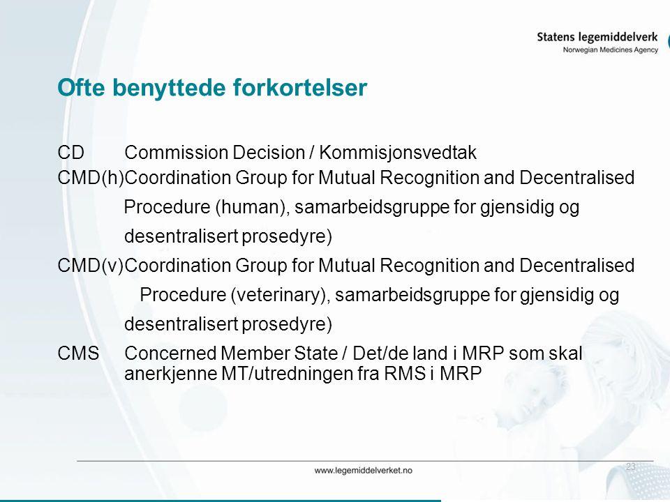 23 Ofte benyttede forkortelser CDCommission Decision / Kommisjonsvedtak CMD(h)Coordination Group for Mutual Recognition and Decentralised Procedure (human), samarbeidsgruppe for gjensidig og desentralisert prosedyre) CMD(v)Coordination Group for Mutual Recognition and Decentralised Procedure (veterinary), samarbeidsgruppe for gjensidig og desentralisert prosedyre) CMSConcerned Member State / Det/de land i MRP som skal anerkjenne MT/utredningen fra RMS i MRP