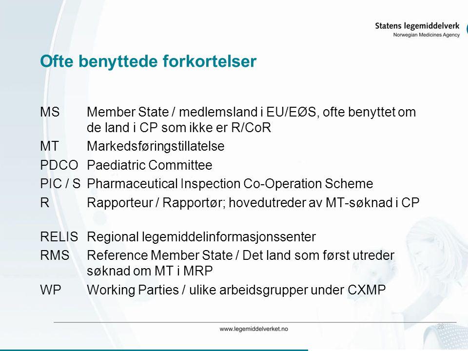 26 Ofte benyttede forkortelser MSMember State / medlemsland i EU/EØS, ofte benyttet om de land i CP som ikke er R/CoR MTMarkedsføringstillatelse PDCOPaediatric Committee PIC / SPharmaceutical Inspection Co-Operation Scheme RRapporteur / Rapportør; hovedutreder av MT-søknad i CP RELISRegional legemiddelinformasjonssenter RMSReference Member State / Det land som først utreder søknad om MT i MRP WPWorking Parties / ulike arbeidsgrupper under CXMP