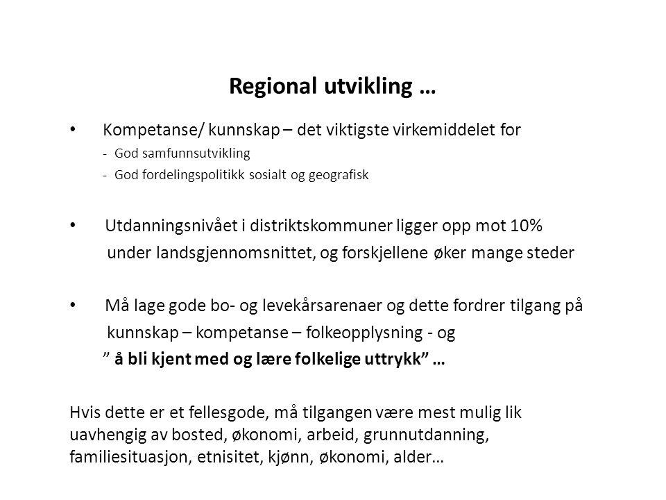 Regional utvikling … • Kompetanse/ kunnskap – det viktigste virkemiddelet for - God samfunnsutvikling - God fordelingspolitikk sosialt og geografisk • Utdanningsnivået i distriktskommuner ligger opp mot 10% under landsgjennomsnittet, og forskjellene øker mange steder • Må lage gode bo- og levekårsarenaer og dette fordrer tilgang på kunnskap – kompetanse – folkeopplysning - og å bli kjent med og lære folkelige uttrykk … Hvis dette er et fellesgode, må tilgangen være mest mulig lik uavhengig av bosted, økonomi, arbeid, grunnutdanning, familiesituasjon, etnisitet, kjønn, økonomi, alder…