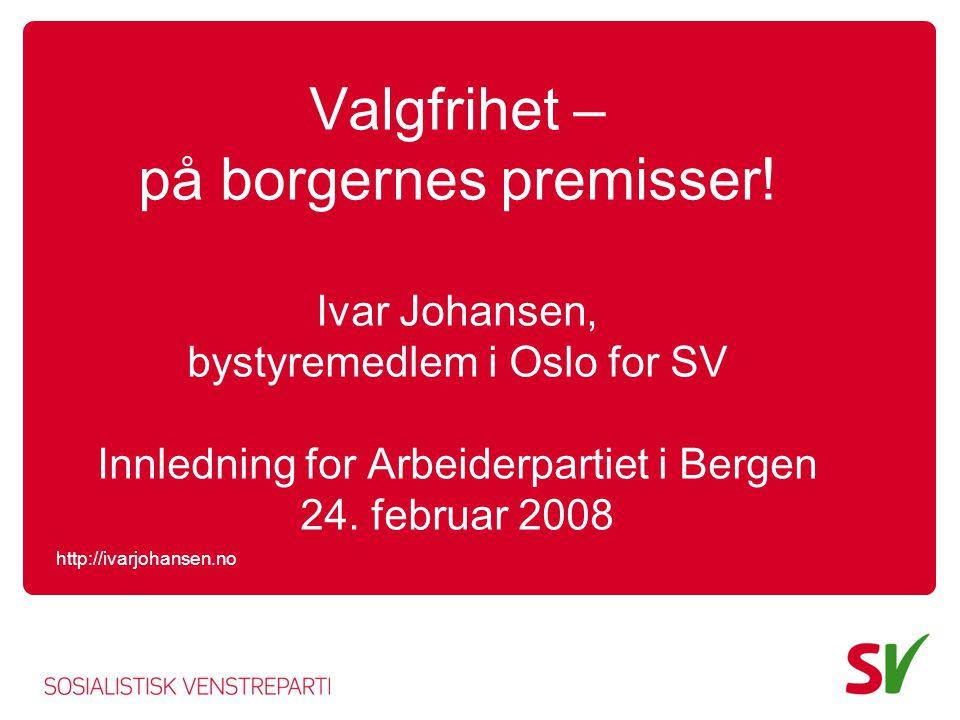 Valgfrihet – på borgernes premisser! Ivar Johansen, bystyremedlem i Oslo for SV Innledning for Arbeiderpartiet i Bergen 24. februar 2008 http://ivarjo