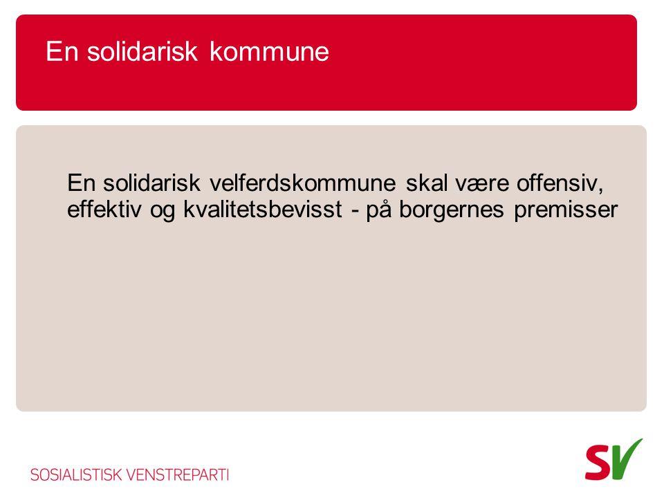 En solidarisk kommune En solidarisk velferdskommune skal være offensiv, effektiv og kvalitetsbevisst - på borgernes premisser