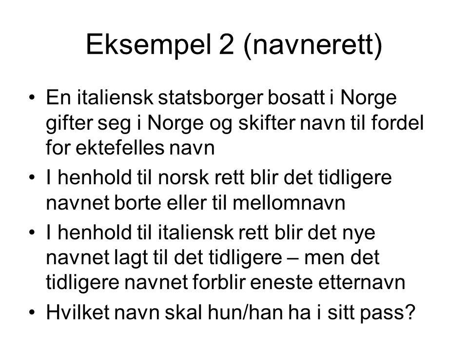 Eksempel 2 (navnerett) •En italiensk statsborger bosatt i Norge gifter seg i Norge og skifter navn til fordel for ektefelles navn •I henhold til norsk