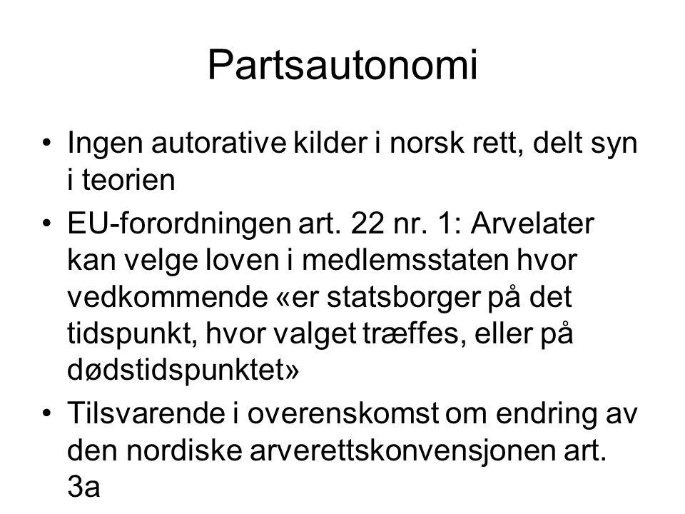 Partsautonomi •Ingen autorative kilder i norsk rett, delt syn i teorien •EU-forordningen art. 22 nr. 1: Arvelater kan velge loven i medlemsstaten hvor